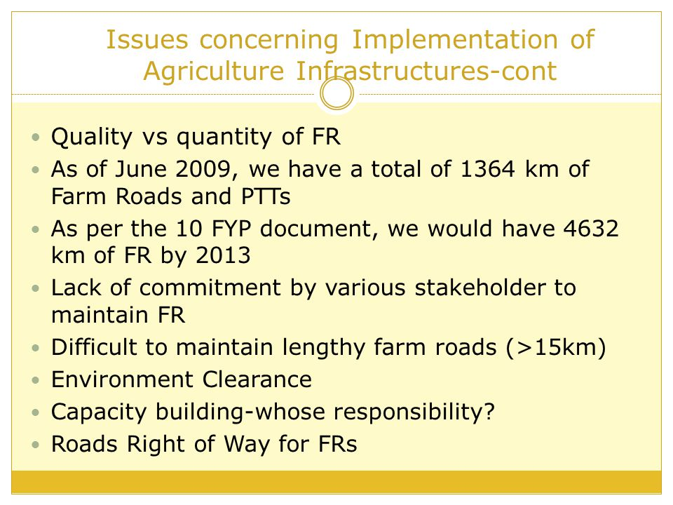 Issues concerning Implementation of Agriculture Infrastructures-cont Quality vs quantity of FR As of June 2009, we have a total of 1364 km of Farm Roads and PTTs As per the 10 FYP document, we would have 4632 km of FR by 2013 Lack of commitment by various stakeholder to maintain FR Difficult to maintain lengthy farm roads (>15km) Environment Clearance Capacity building-whose responsibility.