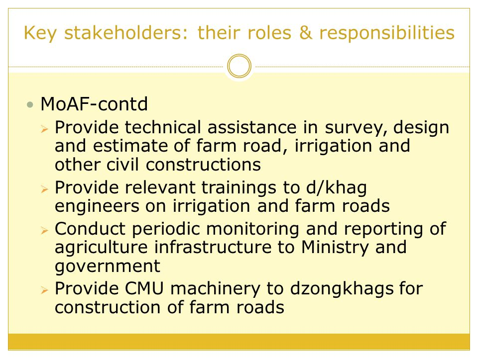 Key stakeholders: their roles & responsibilities DoR Is responsible for setting up design standards for all road development in the country, as per the Road Act 2004 Under 10th Plan- is responsible for survey and design of all Gewog-connecting farm roads Design and estimate of farm road bridges