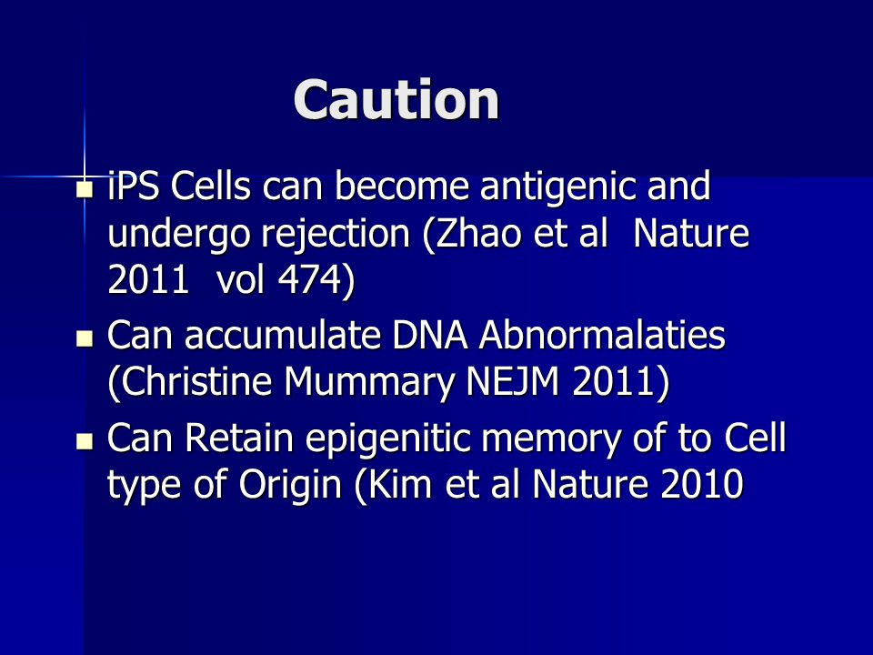 Caution iPS Cells can become antigenic and undergo rejection (Zhao et al Nature 2011 vol 474) iPS Cells can become antigenic and undergo rejection (Zhao et al Nature 2011 vol 474) Can accumulate DNA Abnormalaties (Christine Mummary NEJM 2011) Can accumulate DNA Abnormalaties (Christine Mummary NEJM 2011) Can Retain epigenitic memory of to Cell type of Origin (Kim et al Nature 2010 Can Retain epigenitic memory of to Cell type of Origin (Kim et al Nature 2010