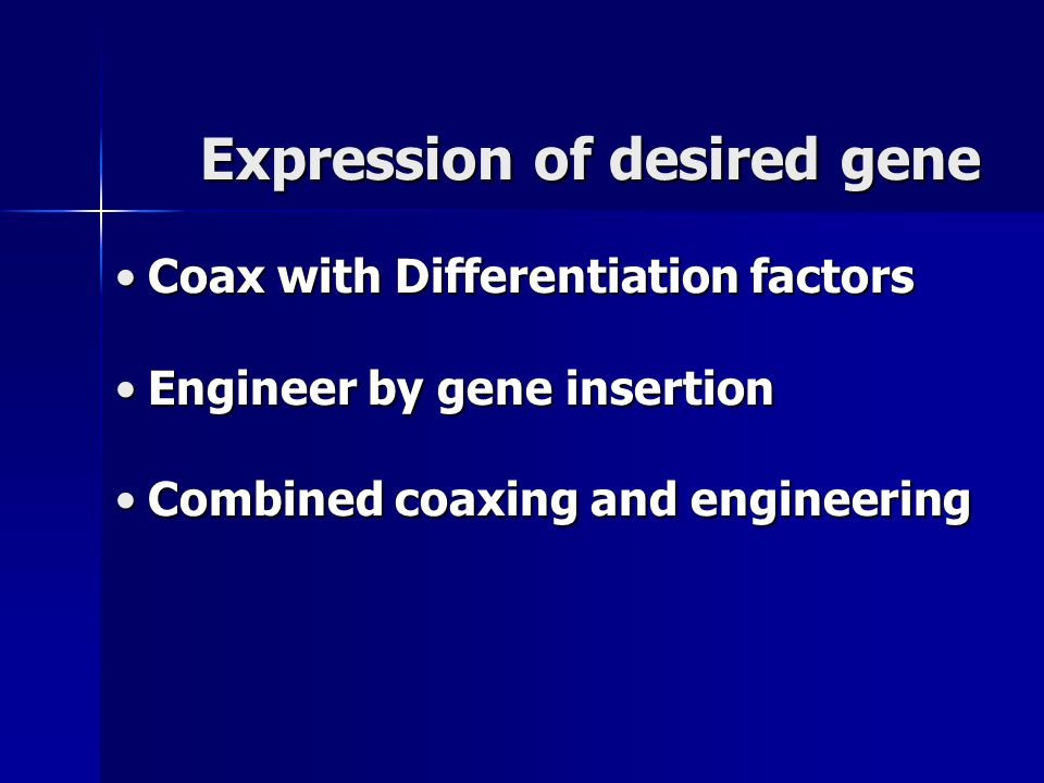 Expression of desired gene Coax with Differentiation factorsCoax with Differentiation factors Engineer by gene insertionEngineer by gene insertion Combined coaxing and engineeringCombined coaxing and engineering