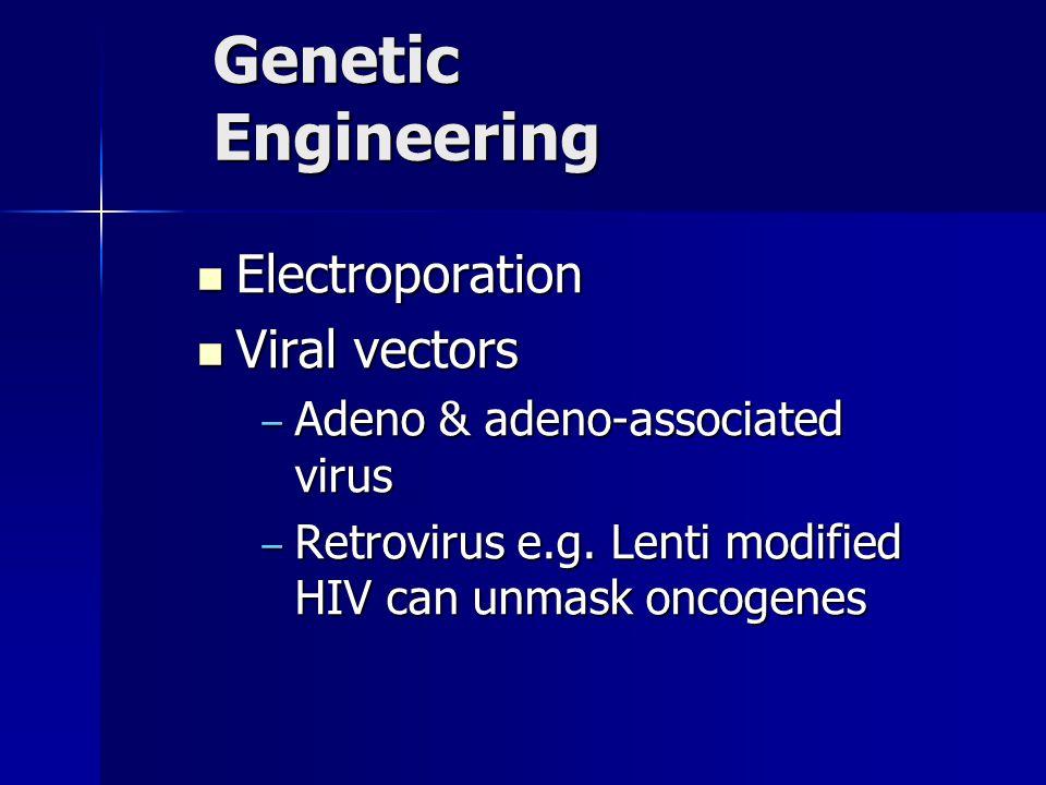 Genetic Engineering Electroporation Electroporation Viral vectors Viral vectors – Adeno & adeno-associated virus – Retrovirus e.g. Lenti modified HIV