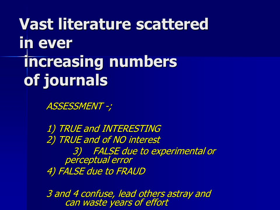 Vast literature scattered in ever increasing numbers of journals ASSESSMENT -; 1) TRUE and INTERESTING 2) TRUE and of NO interest 3) FALSE due to expe