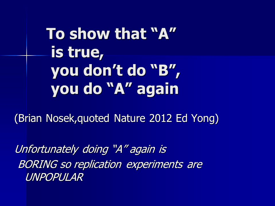 To show that A is true, you don't do B , you do A again (Brian Nosek,quoted Nature 2012 Ed Yong) Unfortunately doing A again is BORING so replication experiments are UNPOPULAR BORING so replication experiments are UNPOPULAR