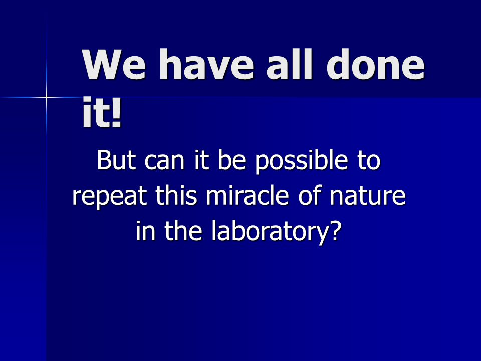 We have all done it! But can it be possible to repeat this miracle of nature in the laboratory