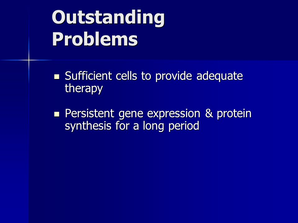 Outstanding Problems Sufficient cells to provide adequate therapy Sufficient cells to provide adequate therapy Persistent gene expression & protein synthesis for a long period Persistent gene expression & protein synthesis for a long period