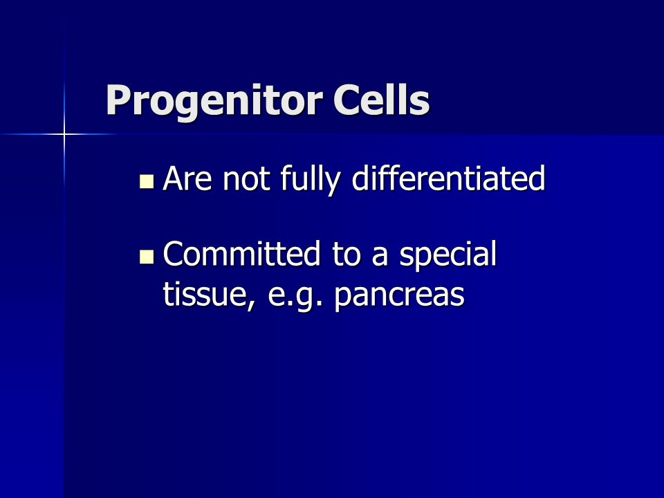 Progenitor Cells Are not fully differentiated Are not fully differentiated Committed to a special tissue, e.g. pancreas Committed to a special tissue,