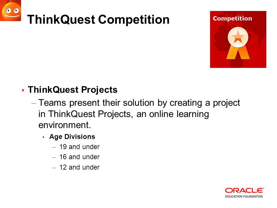 ThinkQuest Competition ThinkQuest Projects – Teams present their solution by creating a project in ThinkQuest Projects, an online learning environment.