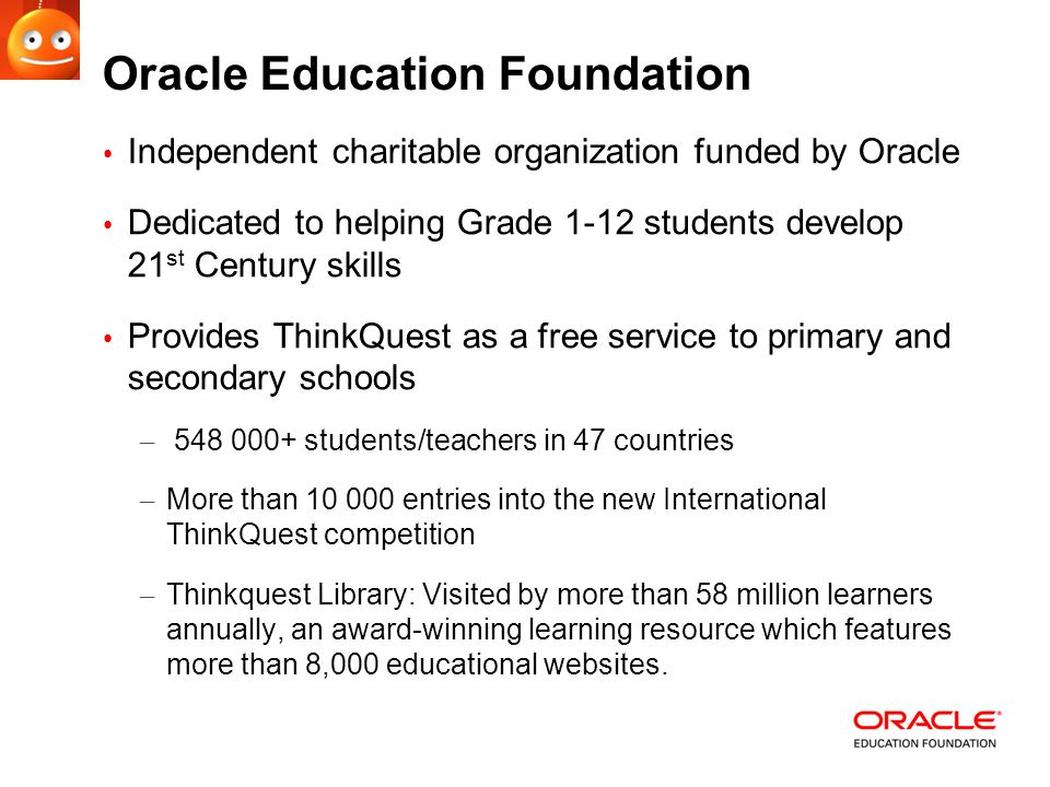 Oracle Education Foundation Independent charitable organization funded by Oracle Dedicated to helping Grade 1-12 students develop 21 st Century skills Provides ThinkQuest as a free service to primary and secondary schools – 548 000+ students/teachers in 47 countries – More than 10 000 entries into the new International ThinkQuest competition – Thinkquest Library: Visited by more than 58 million learners annually, an award-winning learning resource which features more than 8,000 educational websites.