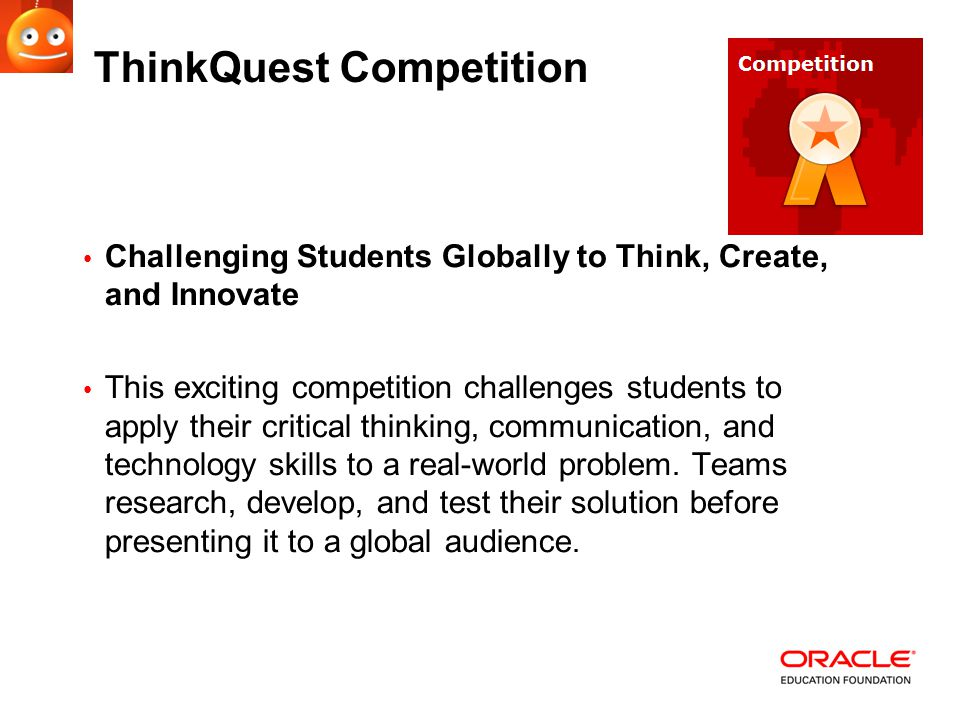 ThinkQuest Competition Challenging Students Globally to Think, Create, and Innovate This exciting competition challenges students to apply their critical thinking, communication, and technology skills to a real-world problem.