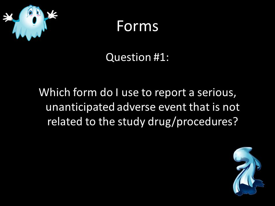 Forms Question #1: Which form do I use to report a serious, unanticipated adverse event that is not related to the study drug/procedures?