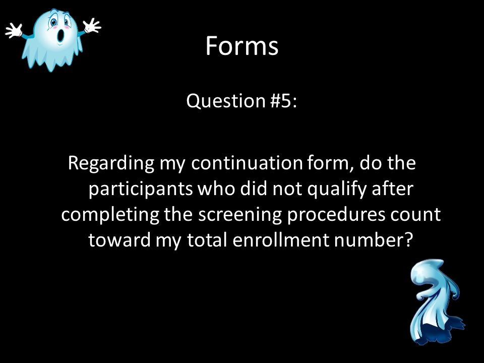 Forms Question #5: Regarding my continuation form, do the participants who did not qualify after completing the screening procedures count toward my t