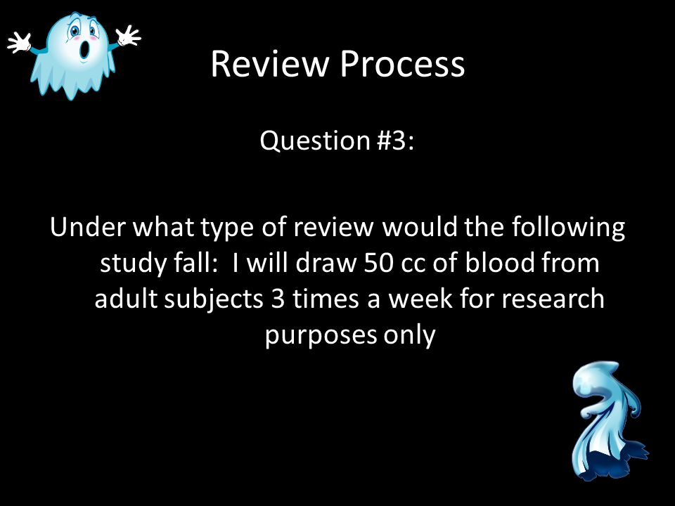 Review Process Question #4: Under what type of review would the following study fall: I will take one x-ray of the elbow for research purposes only and conduct a retrospective chart review