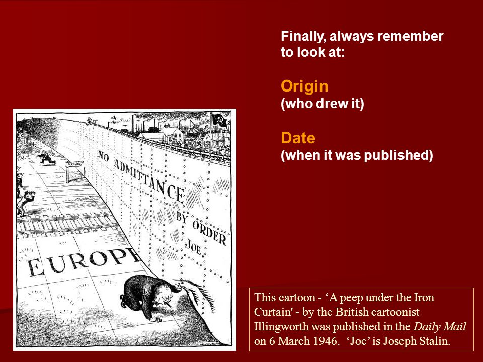 Finally, always remember to look at: Origin (who drew it) Date (when it was published) This cartoon - 'A peep under the Iron Curtain' - by the British