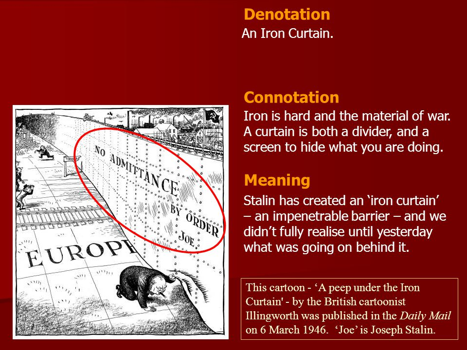 An Iron Curtain. Iron is hard and the material of war. A curtain is both a divider, and a screen to hide what you are doing. Denotation Connotation Me