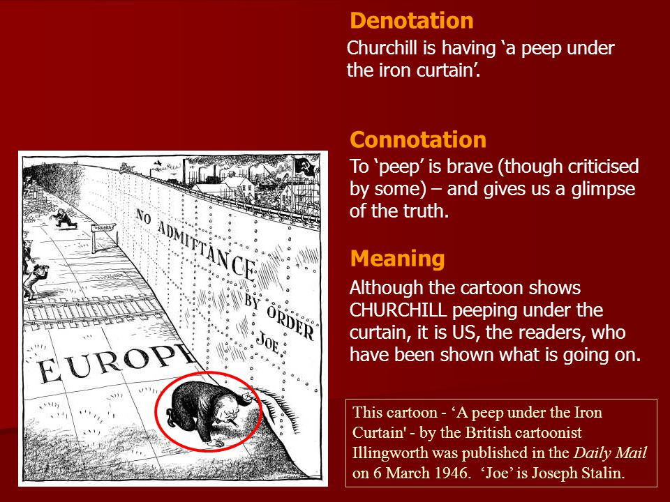 Churchill is having 'a peep under the iron curtain'. To 'peep' is brave (though criticised by some) – and gives us a glimpse of the truth. Denotation