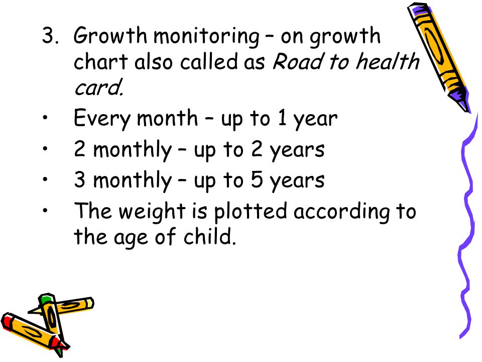3.Growth monitoring – on growth chart also called as Road to health card. Every month – up to 1 year 2 monthly – up to 2 years 3 monthly – up to 5 yea