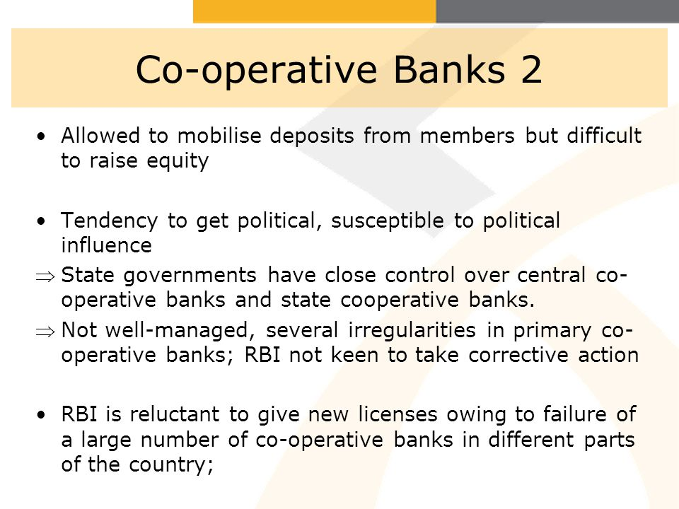 11 Co-operative Banks 2 Allowed to mobilise deposits from members but difficult to raise equity Tendency to get political, susceptible to political influence State governments have close control over central co- operative banks and state cooperative banks.