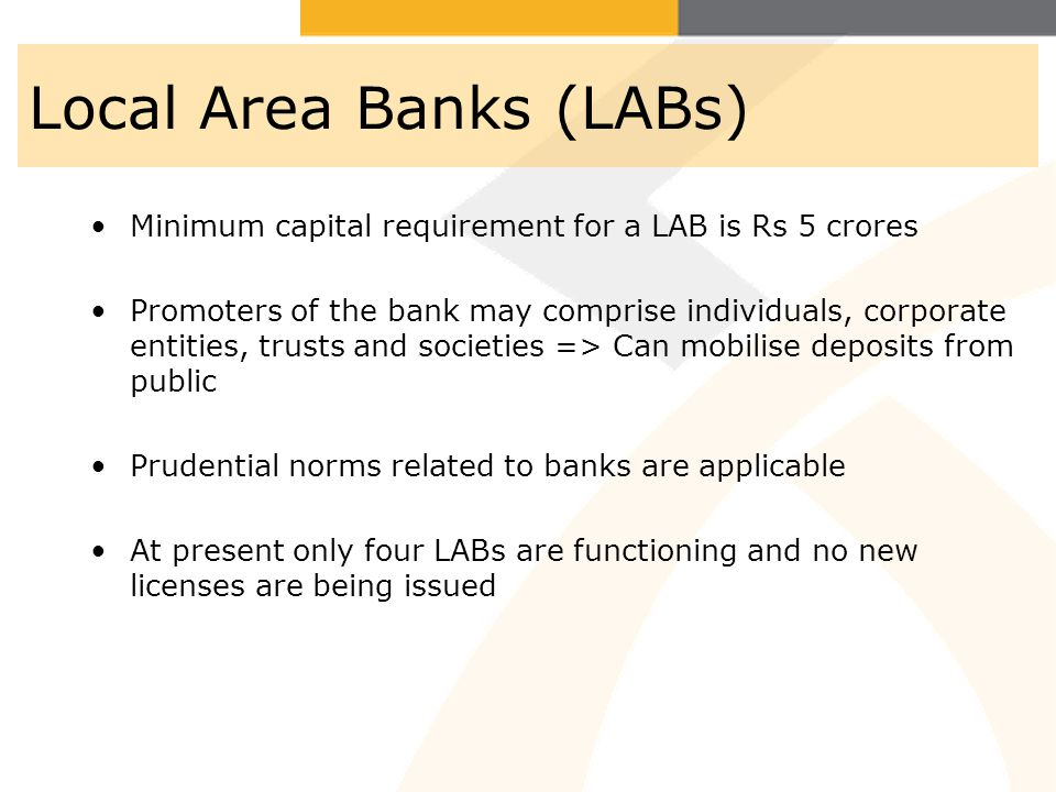 Local Area Banks (LABs) Minimum capital requirement for a LAB is Rs 5 crores Promoters of the bank may comprise individuals, corporate entities, trusts and societies => Can mobilise deposits from public Prudential norms related to banks are applicable At present only four LABs are functioning and no new licenses are being issued