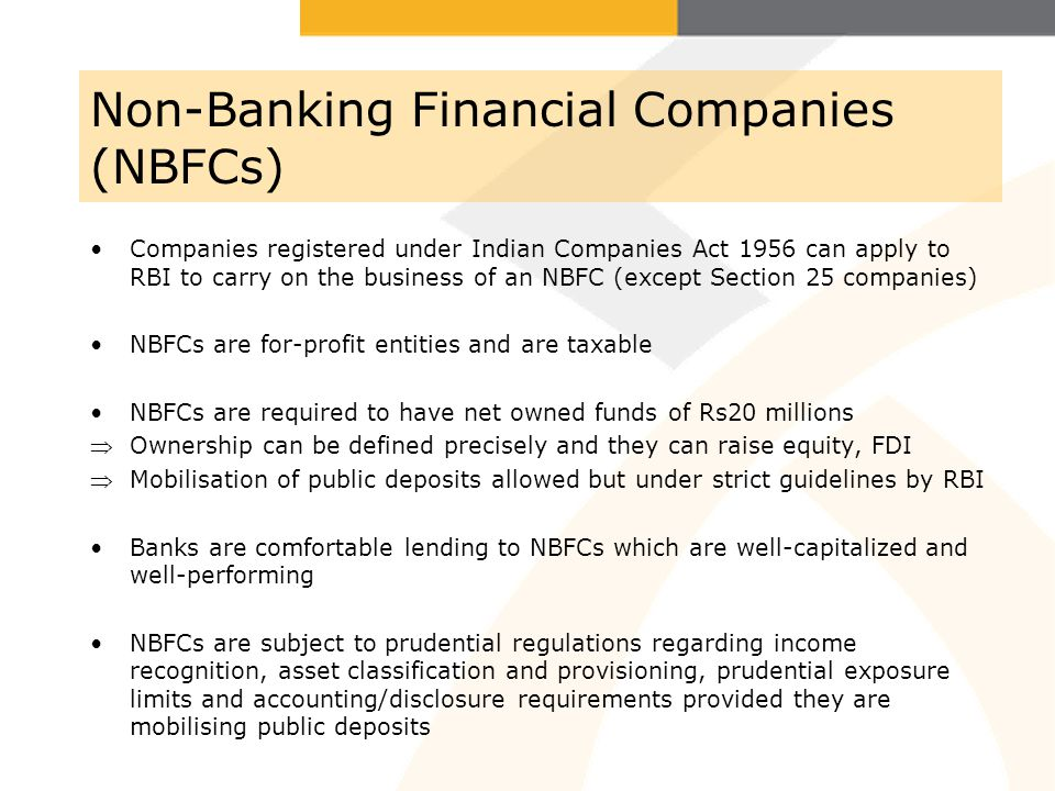 Non-Banking Financial Companies (NBFCs) Companies registered under Indian Companies Act 1956 can apply to RBI to carry on the business of an NBFC (except Section 25 companies) NBFCs are for-profit entities and are taxable NBFCs are required to have net owned funds of Rs20 millions Ownership can be defined precisely and they can raise equity, FDI Mobilisation of public deposits allowed but under strict guidelines by RBI Banks are comfortable lending to NBFCs which are well-capitalized and well-performing NBFCs are subject to prudential regulations regarding income recognition, asset classification and provisioning, prudential exposure limits and accounting/disclosure requirements provided they are mobilising public deposits