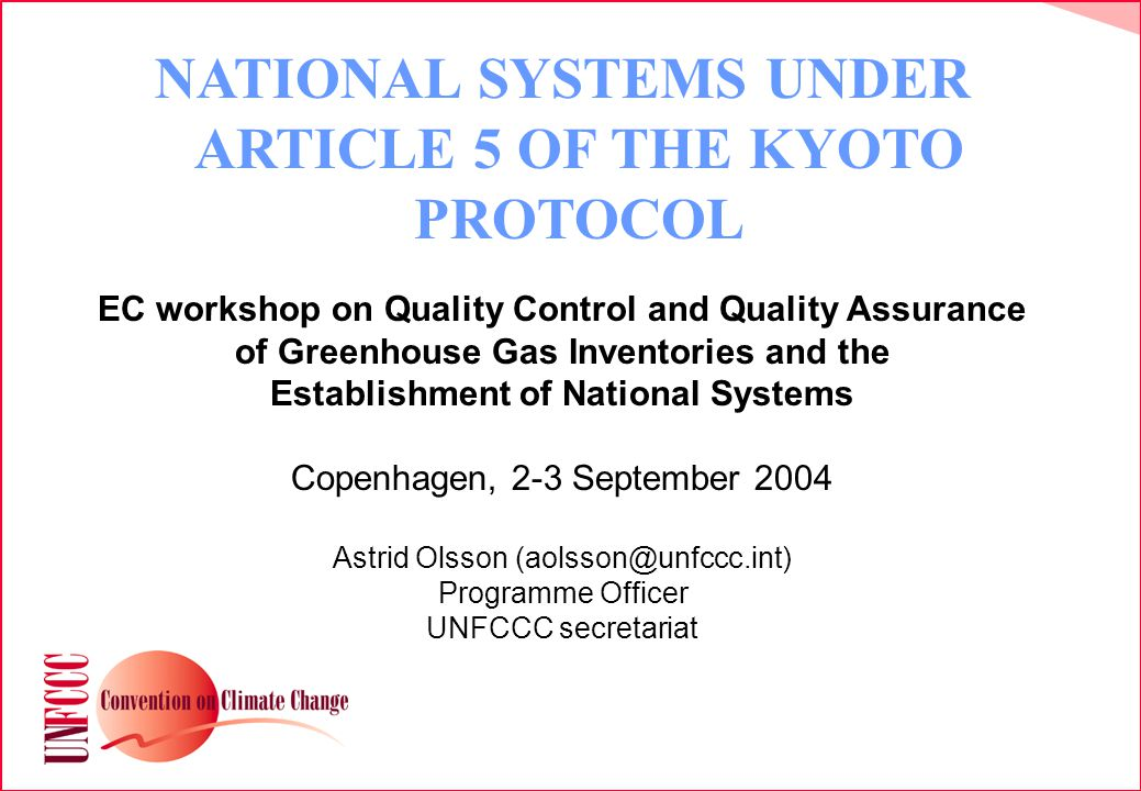 NATIONAL SYSTEMS UNDER ARTICLE 5 OF THE KYOTO PROTOCOL EC workshop on Quality Control and Quality Assurance of Greenhouse Gas Inventories and the Establishment of National Systems Copenhagen, 2-3 September 2004 Astrid Olsson Programme Officer UNFCCC secretariat