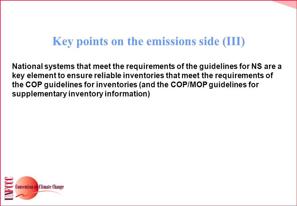 Key points on the emissions side (III) National systems that meet the requirements of the guidelines for NS are a key element to ensure reliable inventories that meet the requirements of the COP guidelines for inventories (and the COP/MOP guidelines for supplementary inventory information)