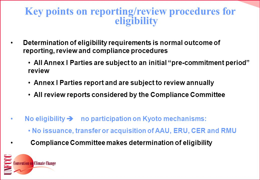 Key points on reporting/review procedures for eligibility Determination of eligibility requirements is normal outcome of reporting, review and compliance procedures All Annex I Parties are subject to an initial pre-commitment period review Annex I Parties report and are subject to review annually All review reports considered by the Compliance Committee No eligibility  no participation on Kyoto mechanisms: No issuance, transfer or acquisition of AAU, ERU, CER and RMU Compliance Committee makes determination of eligibility