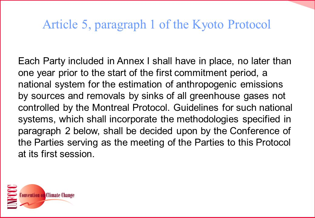 Article 5, paragraph 1 of the Kyoto Protocol Each Party included in Annex I shall have in place, no later than one year prior to the start of the first commitment period, a national system for the estimation of anthropogenic emissions by sources and removals by sinks of all greenhouse gases not controlled by the Montreal Protocol.