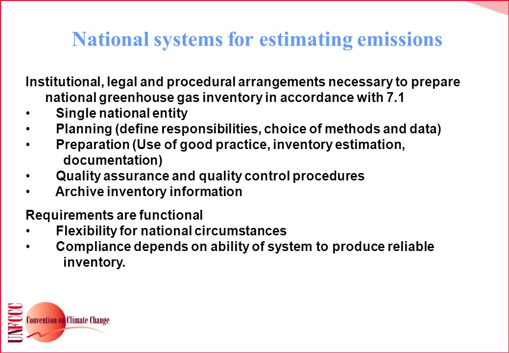 National systems for estimating emissions Institutional, legal and procedural arrangements necessary to prepare national greenhouse gas inventory in accordance with 7.1 Single national entity Planning (define responsibilities, choice of methods and data) Preparation (Use of good practice, inventory estimation, documentation) Quality assurance and quality control procedures Archive inventory information Requirements are functional Flexibility for national circumstances Compliance depends on ability of system to produce reliable inventory.