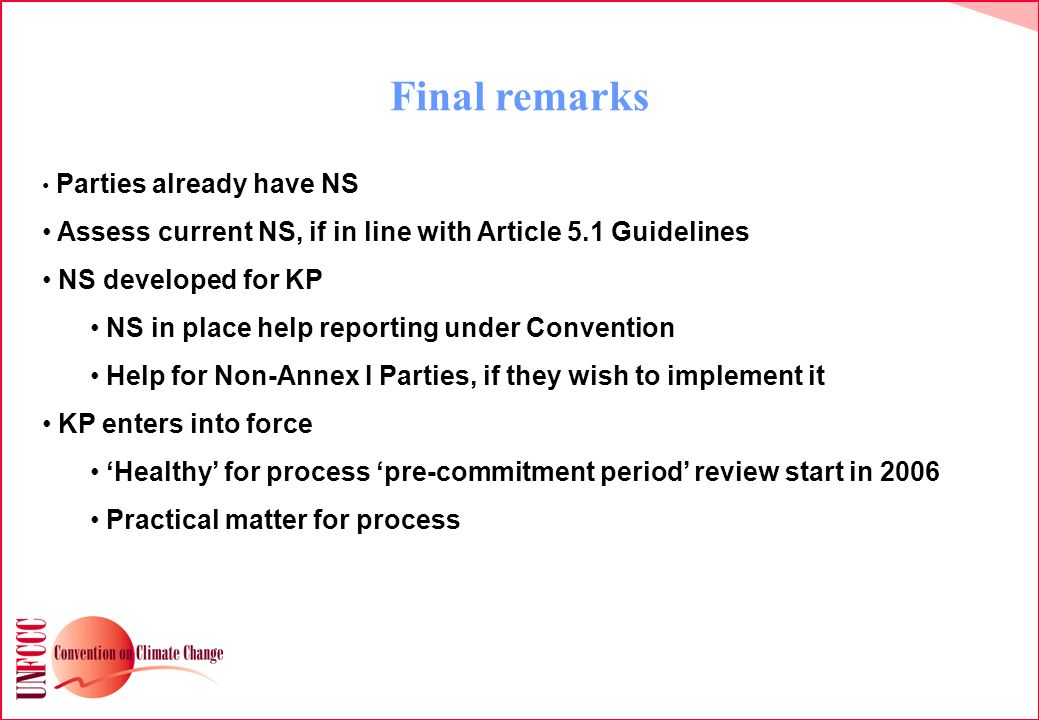 Final remarks Parties already have NS Assess current NS, if in line with Article 5.1 Guidelines NS developed for KP NS in place help reporting under Convention Help for Non-Annex I Parties, if they wish to implement it KP enters into force 'Healthy' for process 'pre-commitment period' review start in 2006 Practical matter for process
