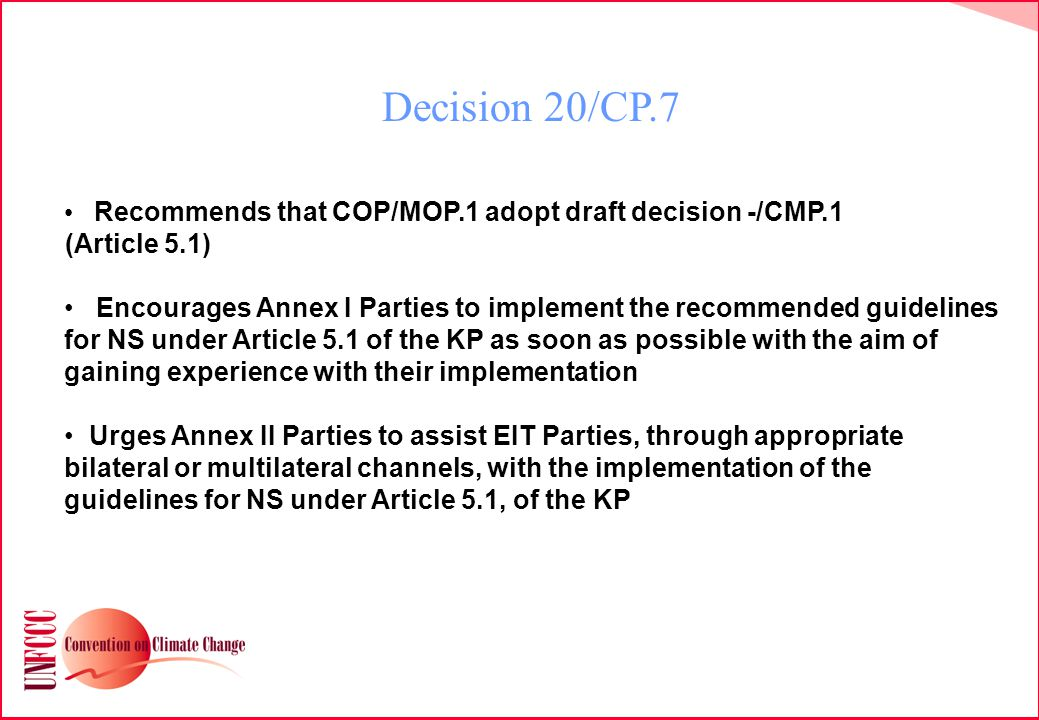 Decision 20/CP.7 Recommends that COP/MOP.1 adopt draft decision -/CMP.1 (Article 5.1) Encourages Annex I Parties to implement the recommended guidelines for NS under Article 5.1 of the KP as soon as possible with the aim of gaining experience with their implementation Urges Annex II Parties to assist EIT Parties, through appropriate bilateral or multilateral channels, with the implementation of the guidelines for NS under Article 5.1, of the KP