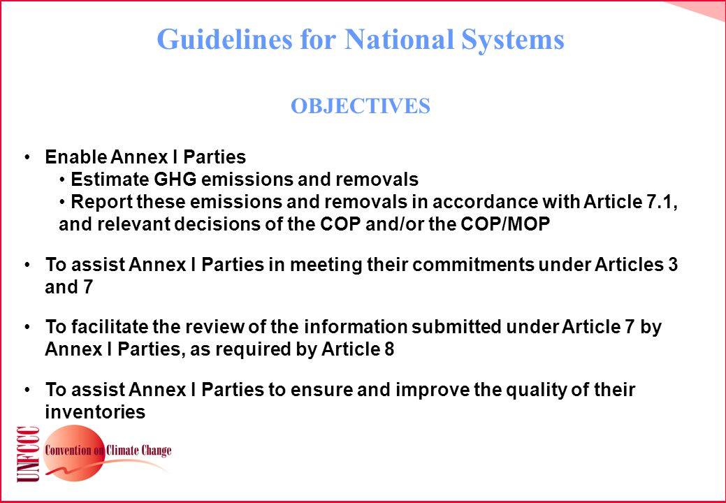Guidelines for National Systems OBJECTIVES Enable Annex I Parties Estimate GHG emissions and removals Report these emissions and removals in accordance with Article 7.1, and relevant decisions of the COP and/or the COP/MOP To assist Annex I Parties in meeting their commitments under Articles 3 and 7 To facilitate the review of the information submitted under Article 7 by Annex I Parties, as required by Article 8 To assist Annex I Parties to ensure and improve the quality of their inventories