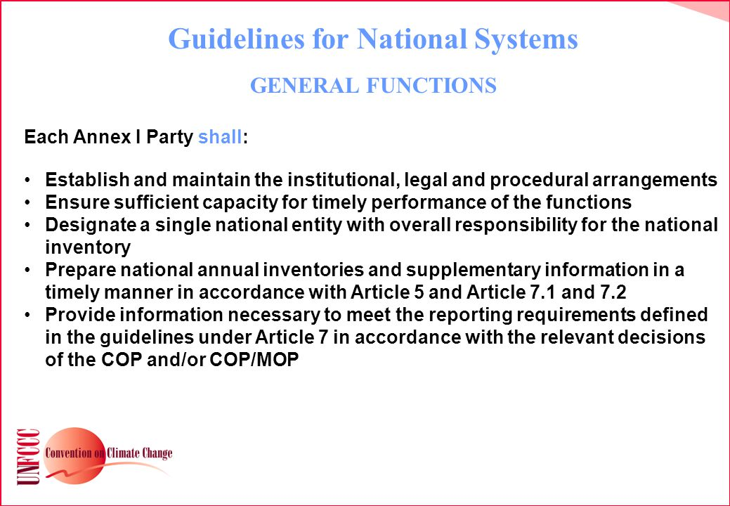 Guidelines for National Systems GENERAL FUNCTIONS Each Annex I Party shall: Establish and maintain the institutional, legal and procedural arrangements Ensure sufficient capacity for timely performance of the functions Designate a single national entity with overall responsibility for the national inventory Prepare national annual inventories and supplementary information in a timely manner in accordance with Article 5 and Article 7.1 and 7.2 Provide information necessary to meet the reporting requirements defined in the guidelines under Article 7 in accordance with the relevant decisions of the COP and/or COP/MOP