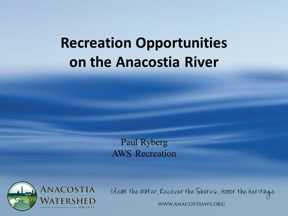 Recreation Opportunities on the Anacostia River Paul Ryberg AWS Recreation