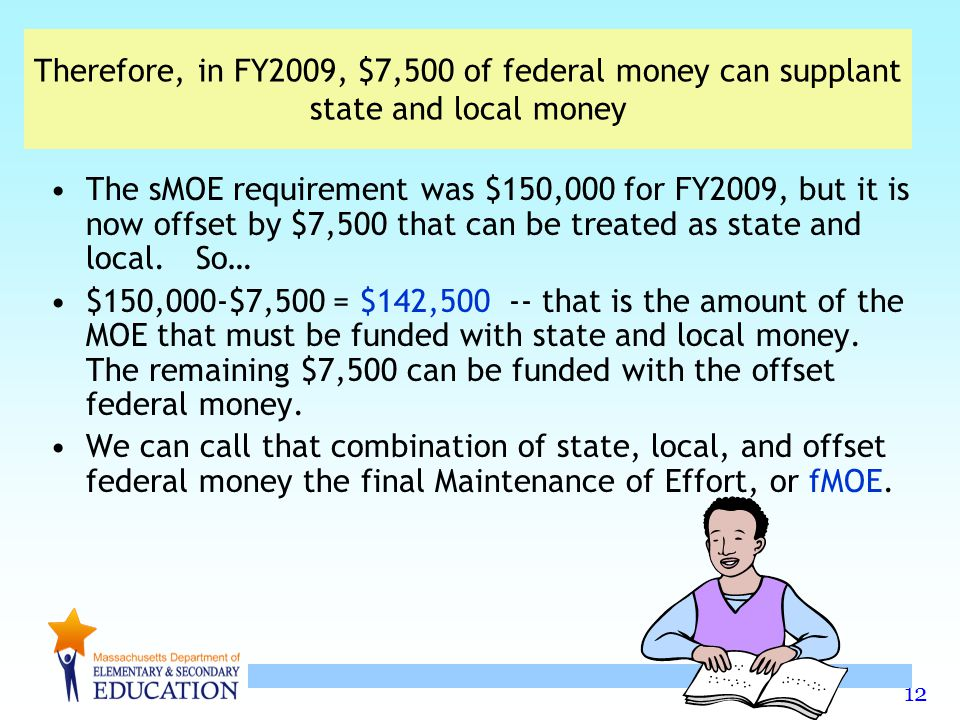 12 Therefore, in FY2009, $7,500 of federal money can supplant state and local money The sMOE requirement was $150,000 for FY2009, but it is now offset by $7,500 that can be treated as state and local.