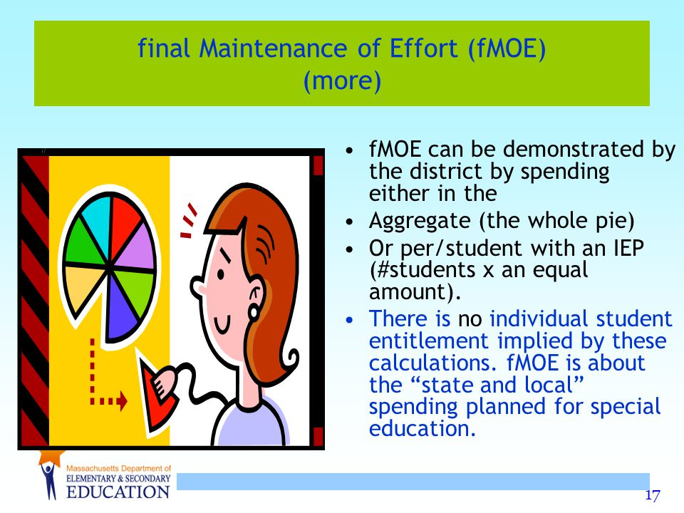 17 final Maintenance of Effort (fMOE) (more) fMOE can be demonstrated by the district by spending either in the Aggregate (the whole pie) Or per/student with an IEP (#students x an equal amount).