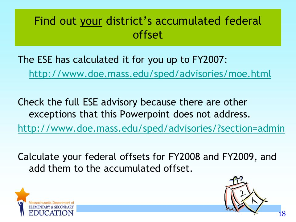 18 Find out your district's accumulated federal offset The ESE has calculated it for you up to FY2007:   Check the full ESE advisory because there are other exceptions that this Powerpoint does not address.