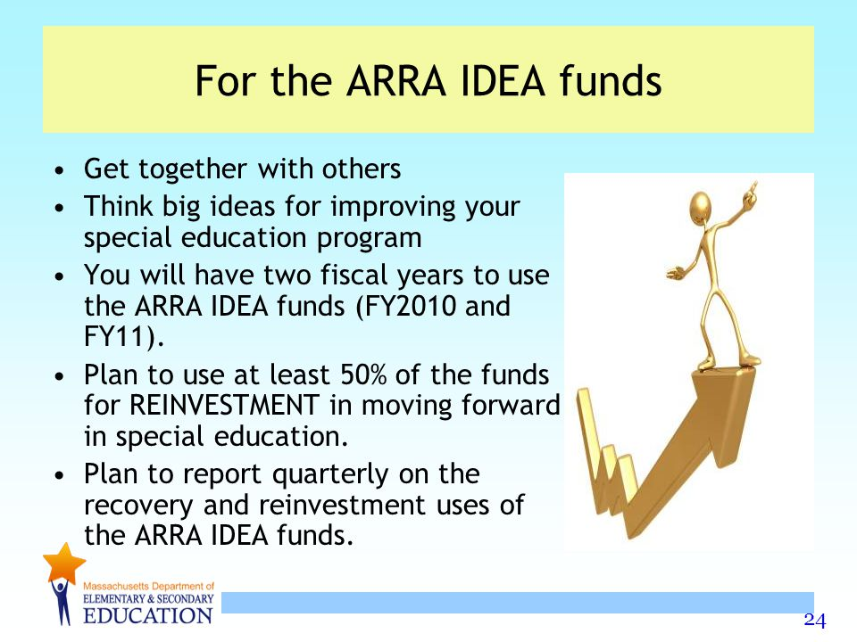 24 For the ARRA IDEA funds Get together with others Think big ideas for improving your special education program You will have two fiscal years to use the ARRA IDEA funds (FY2010 and FY11).