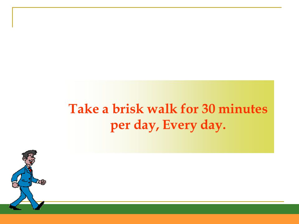Take a brisk walk for 30 minutes per day, Every day.