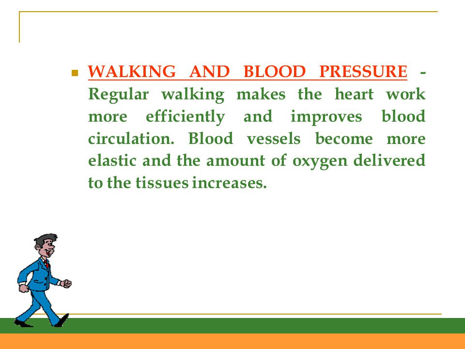 WALKING AND BLOOD PRESSURE - Regular walking makes the heart work more efficiently and improves blood circulation.