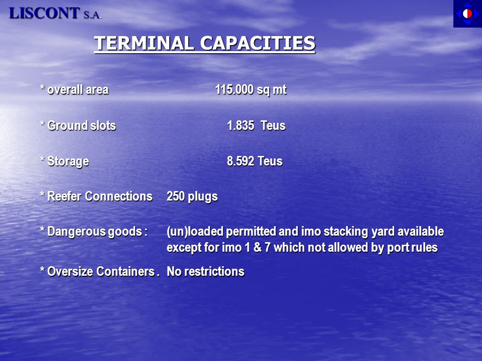 TERMINAL CAPACITIES * overall area 115.000 sq mt * overall area 115.000 sq mt * Ground slots 1.835 Teus * Storage 8.592 Teus * Reefer Connections250 p