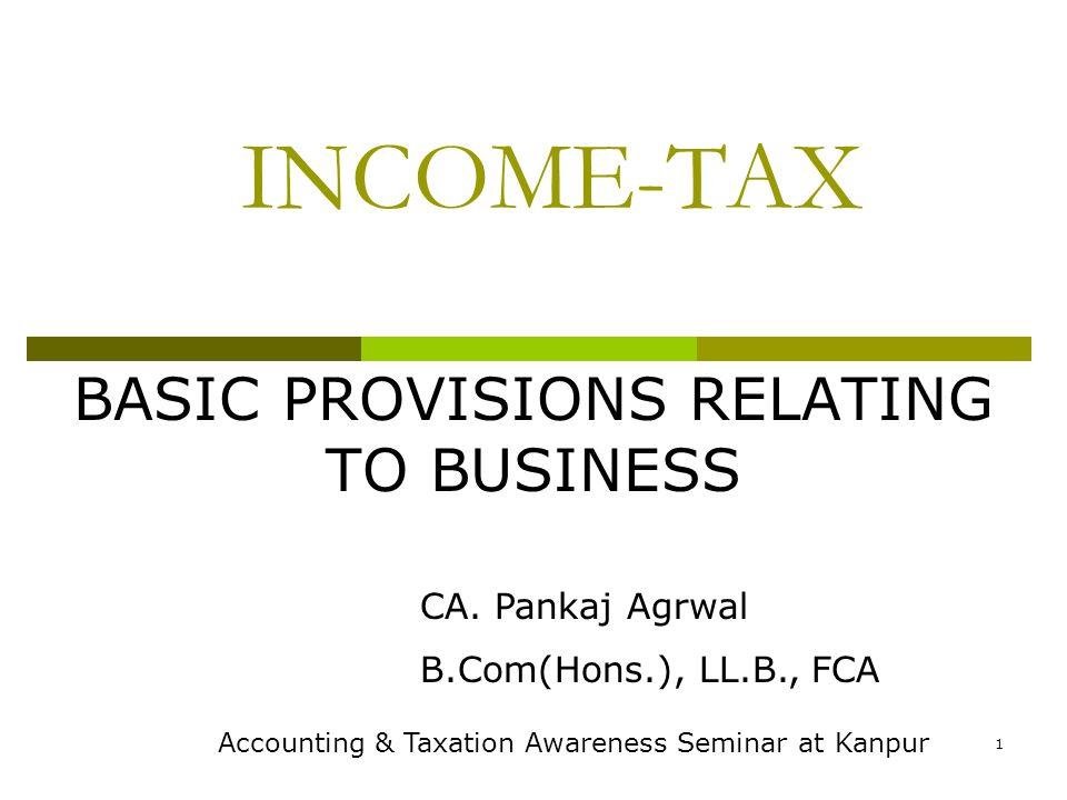 1 INCOME-TAX BASIC PROVISIONS RELATING TO BUSINESS CA. Pankaj Agrwal B.Com(Hons.), LL.B., FCA Accounting & Taxation Awareness Seminar at Kanpur