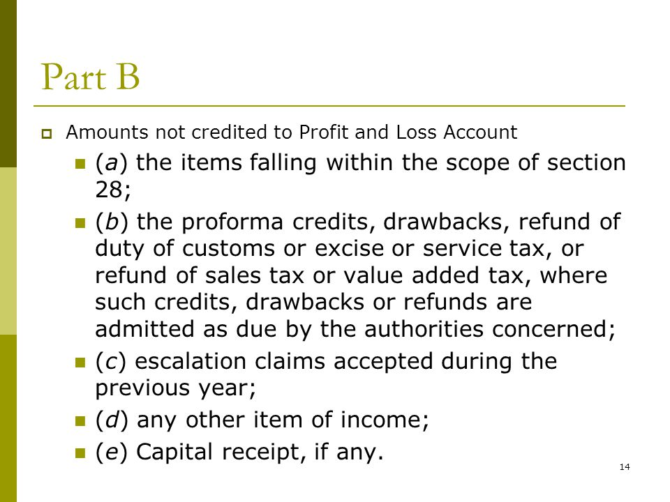 14 Part B  Amounts not credited to Profit and Loss Account (a) the items falling within the scope of section 28; (b) the proforma credits, drawbacks,