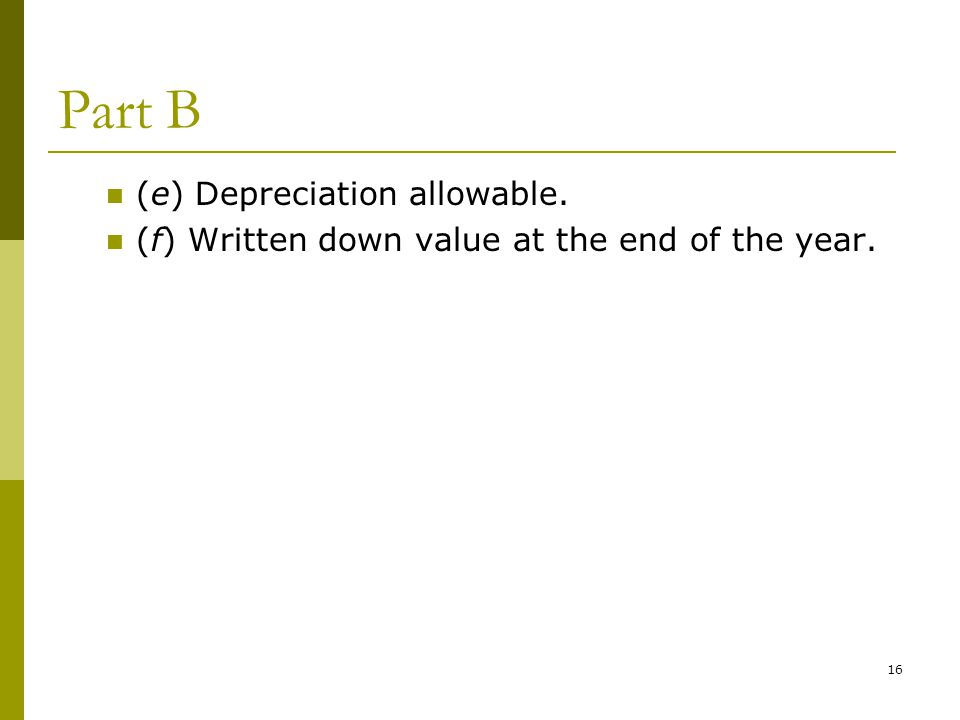 16 Part B (e) Depreciation allowable. (f) Written down value at the end of the year.
