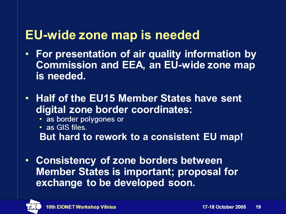 17-18 October 200510th EIONET Workshop Vilnius19 EU-wide zone map is needed For presentation of air quality information by Commission and EEA, an EU-wide zone map is needed.