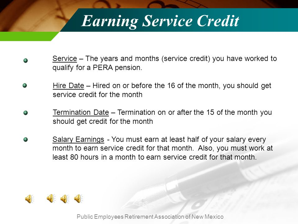 Public Employees Retirement Association of New Mexico Earning Service Credit TEXT Service – The years and months (service credit) you have worked to qualify for a PERA pension.