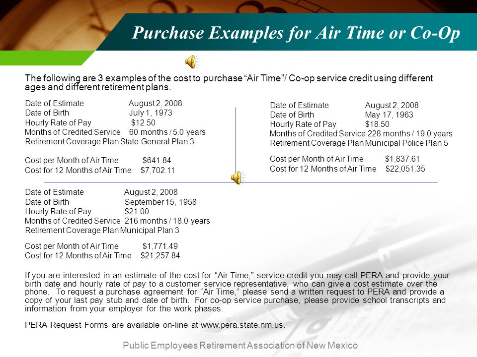 Public Employees Retirement Association of New Mexico Purchase Examples for Air Time or Co-Op TEXT The following are 3 examples of the cost to purchase Air Time / Co-op service credit using different ages and different retirement plans.