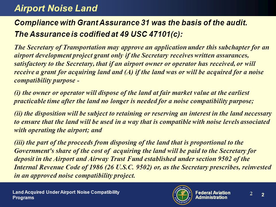 3 Federal Aviation Administration Land Acquired Under Airport Noise Compatibility Programs 3 ü Proposed Noise Land Disposal Effort (OIG Audit) Airport Noise Land Office of Inspector General issued audit report: Management of Land Acquired Under Airport Noise Compatibility Programs September 30, 2005 Audit focused on three areas: - Identifying land no longer needed for noise compatibility purpose - Disposing of noise land through sales, leases, or other means - Ensuring that proceeds from disposed land is used for other noise compatibility projects or is returned to the Trust Fund Audit Report is On-line at http://www.oig.dot.gov/item.jsp?id=1668http://www.oig.dot.gov/item.jsp?id=1668