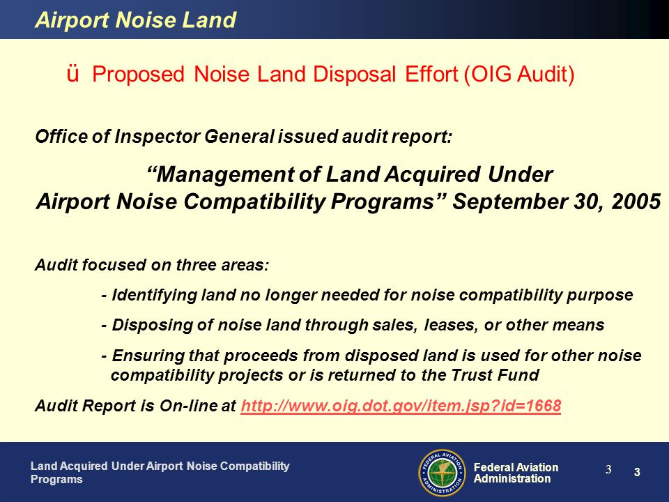 4 Federal Aviation Administration Land Acquired Under Airport Noise Compatibility Programs 4 ü Proposed Noise Land Disposal Effort (OIG Audit) Airport Noise Land Audit Covered 11 Airport Noise Programs at airports with noise land grants Bellingham International Airport Charlotte/Douglas International Airport Cincinnati/Northern Kentucky International Airport Detroit Metro Wayne County International Airport Las Vegas McCarren International Airport Palm Beach International Airport Phoenix Sky Harbor International Airport Reno-Tahoe International Airport Seattle-Tacoma International Airport Toledo Express Airport Tucson International Airport