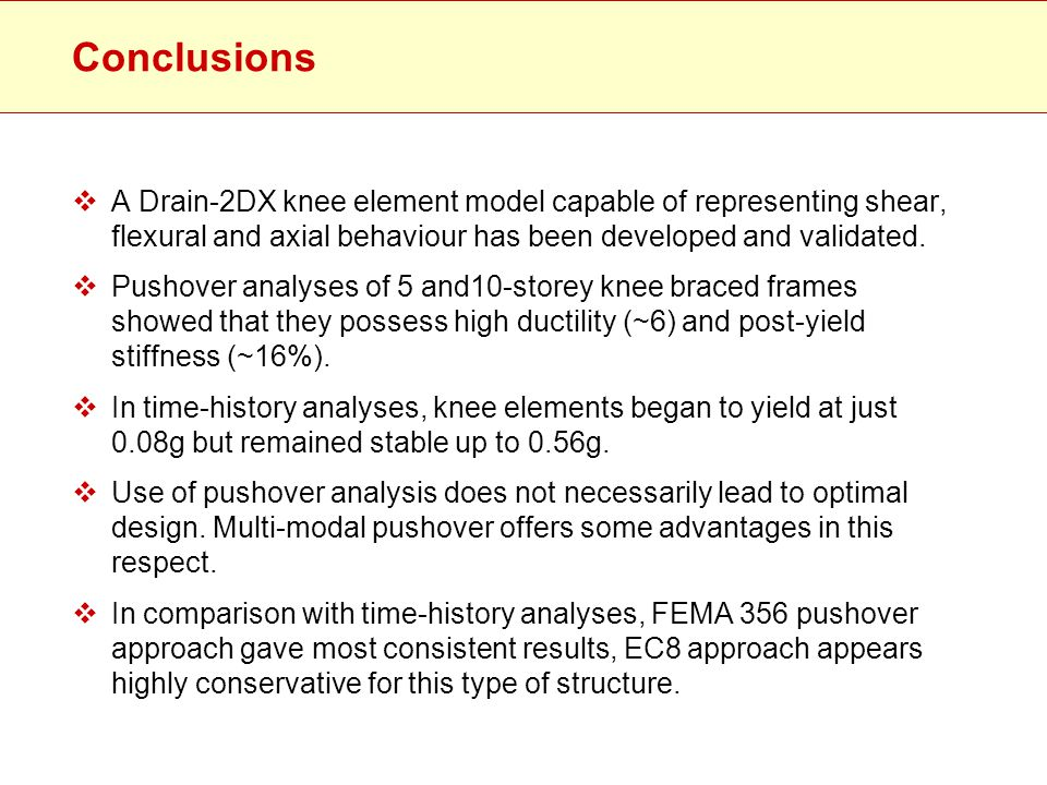 Conclusions  A Drain-2DX knee element model capable of representing shear, flexural and axial behaviour has been developed and validated.  Pushover