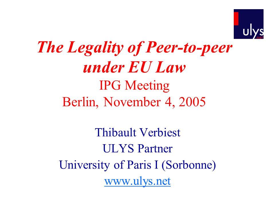 The Legality of Peer-to-peer under EU Law IPG Meeting Berlin, November 4, 2005 Thibault Verbiest ULYS Partner University of Paris I (Sorbonne) www.ulys.net